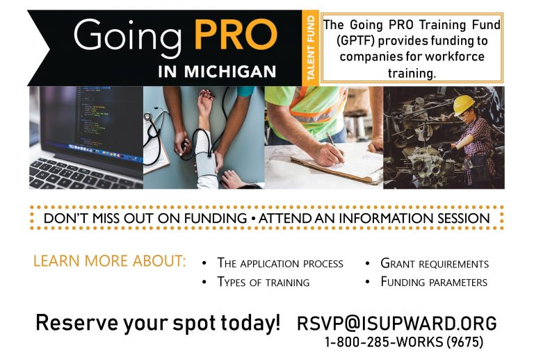 Going Pro in Michigan information sessions, The Going PRO Training Fund (GPTF) provides funding to companies for workforce training. Learn more about the application process, training, grant requirements and funding parameters. Reserve your spot today! rsvp@isupward.org