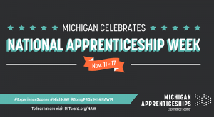 Flyer advertising National Apprenticeship Week. It reads: Michigan Celebrates National Apprenticeship Week. November 11th through the 17th. To learn more, visit MiTalent.org/NAW. Michigan Apprenticeships, Experience Sooner.