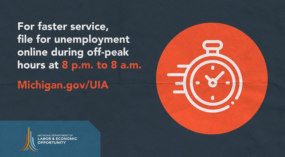 For faster service, file for unemployment online during off-peak hours at 8 PM to 8 AM. Michigan.gov/UIA.